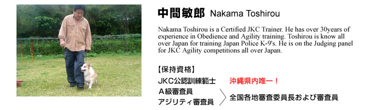 中間敏郎 Nakama Toshirou Nakama Toshirou is a Certified JKC Trainer. He has over 30years of experience in Obedience and Agility training. Toshirou is know all over Japan for training Japan Police K-9's. He is on the Judging panel for JKC Agility competitions all over Japan.【保持資格】JKC公認訓練範士 A級審査員 アジリティ審査員